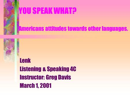YOU SPEAK WHAT? Americans attitudes towards other languages. Lenk Listening & Speaking 4C Instructor: Greg Davis March 1, 2001.