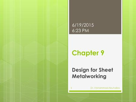 Chapter 9 Design for Sheet Metalworking 6/19/2015 6:25 PM Dr. Mohammad Abuhaiba1.