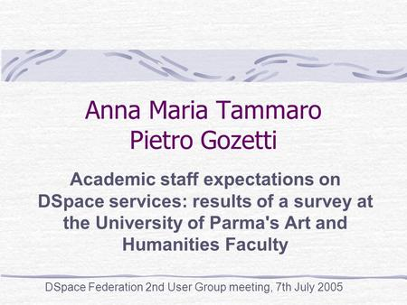 Anna Maria Tammaro Pietro Gozetti Academic staff expectations on DSpace services: results of a survey at the University of Parma's Art and Humanities Faculty.