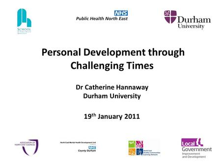 Personal Development through Challenging Times Dr Catherine Hannaway Durham University 19 th January 2011.