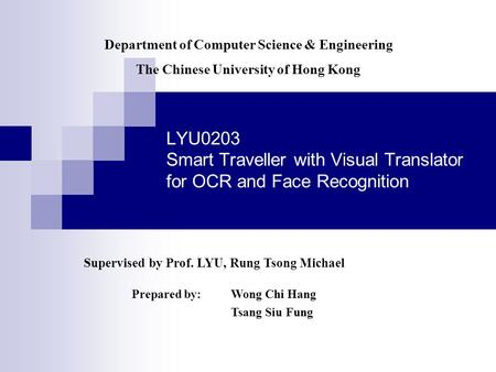 LYU0203 Smart Traveller with Visual Translator for OCR and Face Recognition Supervised by Prof. LYU, Rung Tsong Michael Prepared by: Wong Chi Hang Tsang.