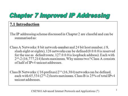 CSE5803 Advanced Internet Protocols and Applications (7) 1 7.1 Introduction The IP addressing scheme discussed in Chapter 2 are classful and can be summarised.