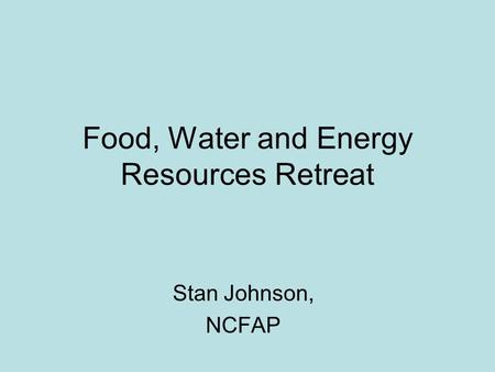 Food, Water and Energy Resources Retreat Stan Johnson, NCFAP.