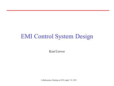 Collaboration Meeting at UCI, April 7-9, 2005 EMI Control System Design Kurt Liewer.