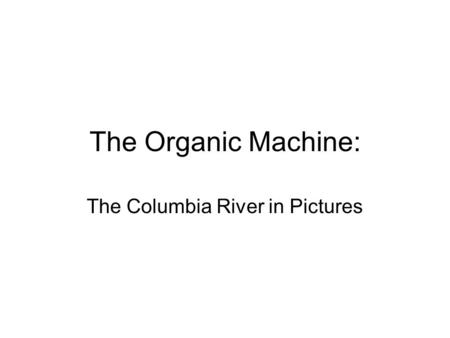 The Organic Machine: The Columbia River in Pictures.