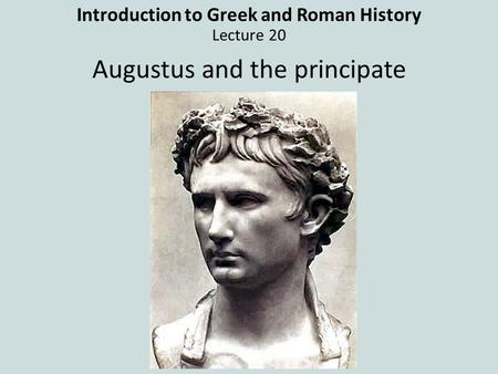 Introduction to Greek and Roman History Lecture 20 Augustus and the principate.