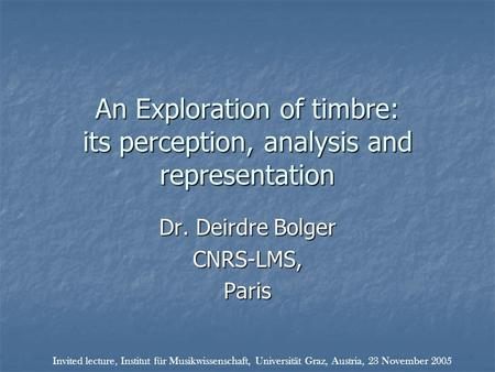 An Exploration of timbre: its perception, analysis and representation Dr. Deirdre Bolger CNRS-LMS,Paris Invited lecture, Institut für Musikwissenschaft,