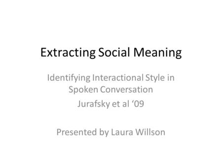 Extracting Social Meaning Identifying Interactional Style in Spoken Conversation Jurafsky et al '09 Presented by Laura Willson.