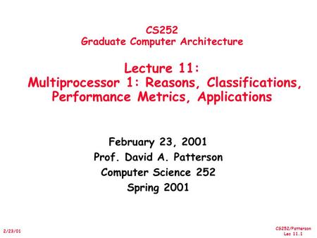 CS252/Patterson Lec 11.1 2/23/01 CS252 Graduate Computer Architecture Lecture 11: Multiprocessor 1: Reasons, Classifications, Performance Metrics, Applications.