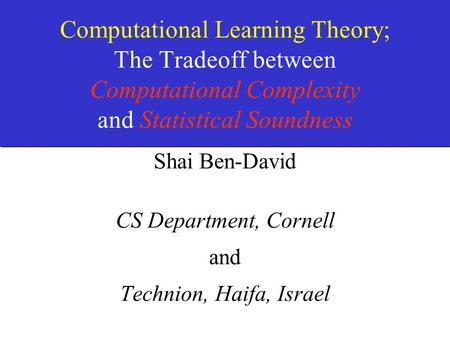 Computational Learning Theory; The Tradeoff between Computational Complexity and Statistical Soundness Shai Ben-David CS Department, Cornell and Technion,