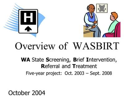 Overview of WASBIRT October 2004 WA State Screening, Brief Intervention, Referral and Treatment Five-year project: Oct. 2003 – Sept. 2008.