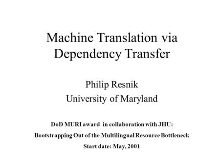 Machine Translation via Dependency Transfer Philip Resnik University of Maryland DoD MURI award in collaboration with JHU: Bootstrapping Out of the Multilingual.
