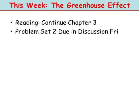 This Week: The Greenhouse Effect Reading: Continue Chapter 3 Problem Set 2 Due in Discussion Fri.