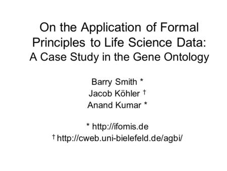 On the Application of Formal Principles to Life Science Data: A Case Study in the Gene Ontology Barry Smith * Jacob Köhler † Anand Kumar * *