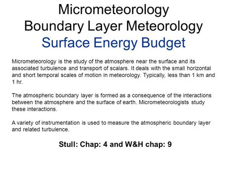 Micrometeorology Boundary Layer Meteorology Surface Energy Budget Micrometeorology is the study of the atmosphere near the surface and its associated turbulence.