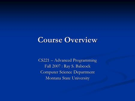 Course Overview CS221 – Advanced Programming Fall 2007 : Ray S. Babcock Computer Science Department Montana State University.