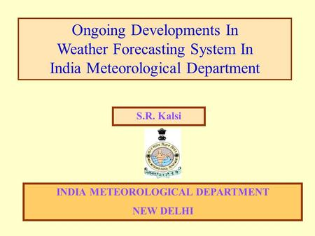 Ongoing Developments In Weather Forecasting System In India Meteorological Department S.R. Kalsi INDIA METEOROLOGICAL DEPARTMENT NEW DELHI.