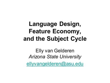 Language Design, Feature Economy, and the Subject Cycle Elly van Gelderen Arizona State University