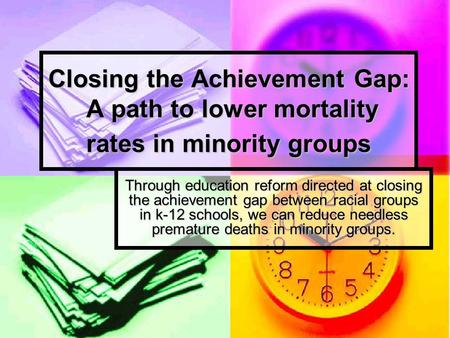 Closing the Achievement Gap: A path to lower mortality rates in minority groups Through education reform directed at closing the achievement gap between.