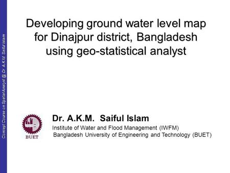 Concept Course on Spatial Dr. A.K.M. Saiful Islam Developing ground water level map for Dinajpur district, Bangladesh using geo-statistical analyst.