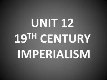 UNIT 12 19 TH CENTURY IMPERIALISM. POLICY OF POWERFUL NATIONS TO DOMINATE AND CONTROL LESS POWERFUL NATIONS OF THE WORLD.
