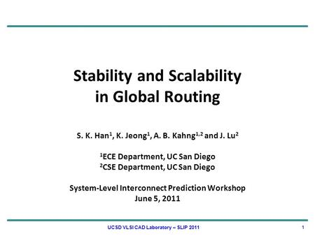 Stability and Scalability in Global Routing S. K. Han 1, K. Jeong 1, A. B. Kahng 1,2 and J. Lu 2 1 ECE Department, UC San Diego 2 CSE Department, UC San.
