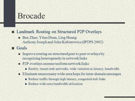 Brocade Landmark Routing on Structured P2P Overlays Ben Zhao, Yitao Duan, Ling Huang Anthony Joseph and John Kubiatowicz (IPTPS 2002) Goals Improve routing.