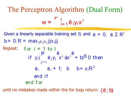 The Perceptron Algorithm (Dual Form) Given a linearly separable training setand Repeat: until no mistakes made within the for loop return: