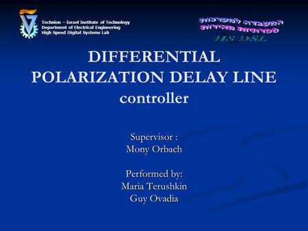 DIFFERENTIAL POLARIZATION DELAY LINE controller Supervisor : Mony Orbach Performed by: Maria Terushkin Guy Ovadia Technion – Israel Institute of Technology.