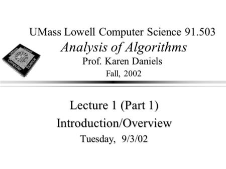 UMass Lowell Computer Science 91.503 Analysis of Algorithms Prof. Karen Daniels Fall, 2002 Lecture 1 (Part 1) Introduction/Overview Tuesday, 9/3/02.