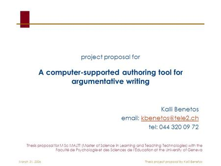 March 31, 2006Thesis <strong>project</strong> <strong>proposal</strong> by Kalli Benetos <strong>project</strong> <strong>proposal</strong> for A computer-supported authoring tool for argumentative <strong>writing</strong> Kalli Benetos.