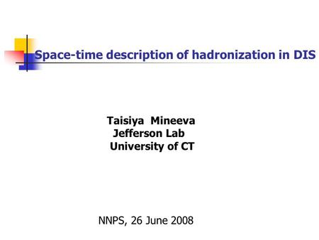 Space-time description of hadronization in DIS Taisiya Mineeva Jefferson Lab University of CT NNPS, 26 June 2008.