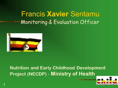 1 Francis Xavier Sentamu Monitoring & Evaluation Officer Nutrition and Early Childhood Development Project (NECDP) - Ministry of Health.