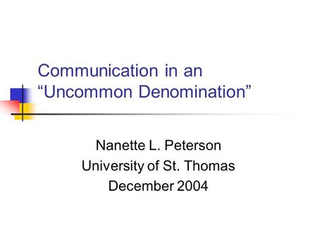 "Communication in an ""Uncommon Denomination"" Nanette L. Peterson University of St. Thomas December 2004."