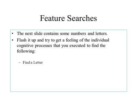 Feature Searches The next slide contains some numbers and letters. Flash it up and try to get a feeling of the individual cognitive processes that you.