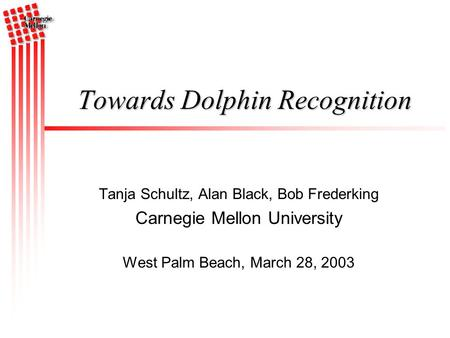 Tanja Schultz, Alan Black, Bob Frederking Carnegie Mellon University West Palm Beach, March 28, 2003 Towards Dolphin Recognition.