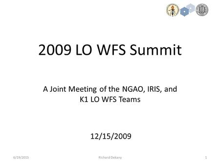 1 2009 LO WFS Summit 6/19/2015Richard Dekany A Joint Meeting of the NGAO, IRIS, and K1 LO WFS Teams 12/15/2009.