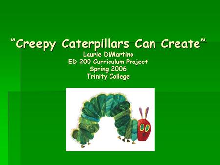 """Creepy Caterpillars Can Create"" Laurie DiMartino ED 200 Curriculum Project Spring 2006 Trinity College."