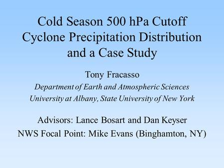 Cold Season 500 hPa Cutoff Cyclone Precipitation Distribution and a Case Study Tony Fracasso Department of Earth and Atmospheric Sciences University at.