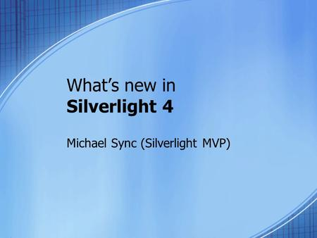 What's new in Silverlight 4 Michael Sync (Silverlight MVP)