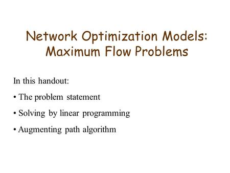 Network Optimization Models: Maximum Flow Problems In this handout: The problem statement Solving by linear programming Augmenting path algorithm.