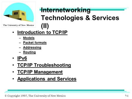 © Copyright 1997, The University of New Mexico 7-1 Internetworking Technologies & Services (II) Introduction to TCP/<strong>IP</strong> –Models –Packet formats –<strong>Addressing</strong>.