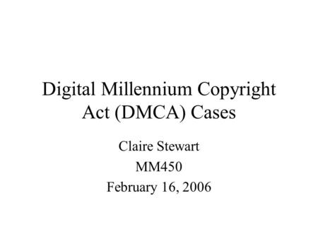 Digital Millennium Copyright Act (DMCA) Cases Claire Stewart MM450 February 16, 2006.