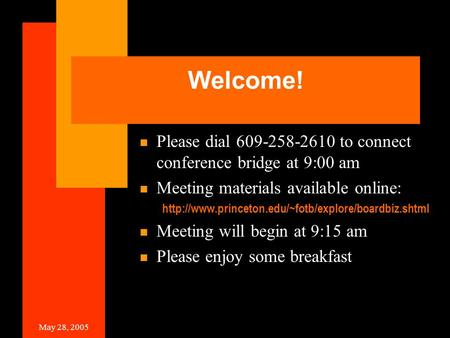 May 28, 2005 Welcome! Please dial 609-258-2610 to connect conference bridge at 9:00 am Meeting materials available online: