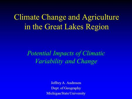 Climate Change and Agriculture in the Great Lakes Region Potential Impacts of Climatic Variability and Change Jeffrey A. Andresen Dept. of Geography Michigan.