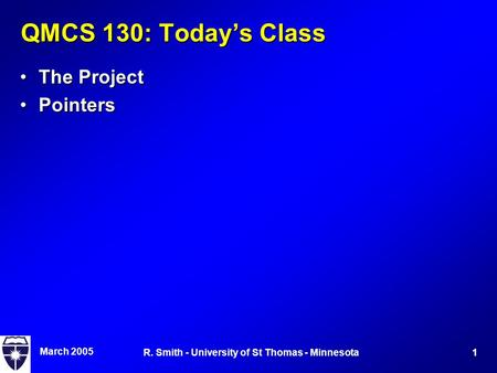 March 2005 1R. Smith - University of St Thomas - Minnesota QMCS 130: Today's Class The ProjectThe Project PointersPointers.