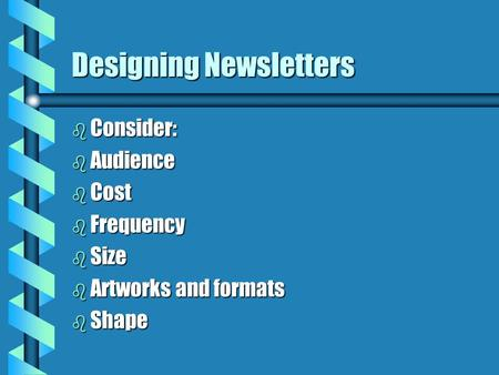 Designing Newsletters b Consider: b Audience b Cost b Frequency b Size b Artworks and formats b Shape.