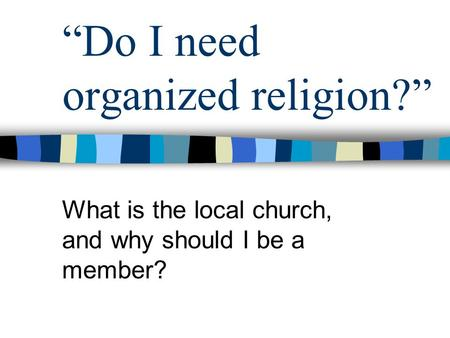 """Do I need organized religion?"" What is the local church, and why should I be a member?"