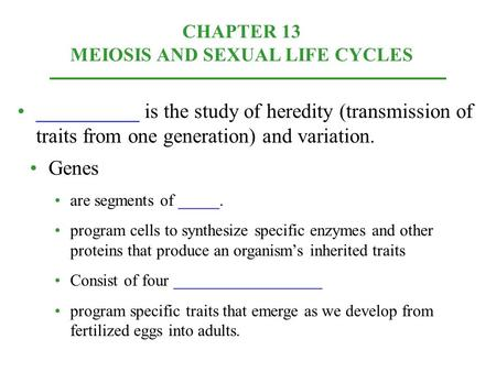 CHAPTER 13 MEIOSIS AND SEXUAL LIFE CYCLES __________ is the study of heredity (transmission of traits from one generation) and variation. Genes are segments.