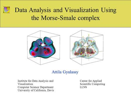 Data Analysis and Visualization Using the Morse-Smale complex Attila Gyulassy Institute for Data Analysis and Visualization Computer Science Department.